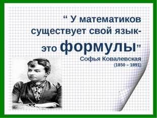 """"""" У математиков существует свой язык- это формулы"""" Софья Ковалевская (1850 –"""