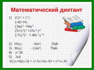 Математический диктант (C) 2 = С 2; (-4)=16; (3m) 2 =9m 2 (5x2y3) 2 =25x 4 y6