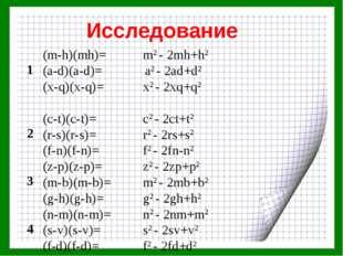 Исследование 1(m-h)(mh)=m2 - 2mh+h2 (a-d)(a-d)= a2 - 2ad+d2 (x-q)(x-q)=x