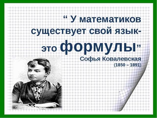""""""" У математиков существует свой язык- это формулы"""" Софья Ковалевская (1850 –..."""