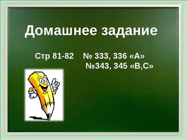 Стр 81-82 № 333, 336 «А» №343, 345 «В,С» Домашнее задание