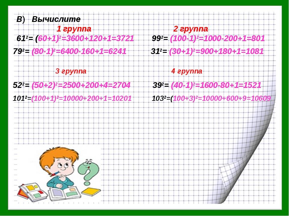 В) Вычислите 1 группа 2 группа 612= (60+1)2=3600+120+1=3721 992= (100-1)2=100...