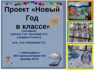 Проект «Новый Год в классе» Составили: учитель 3 кл Наталевич Е.С. учащиеся 3