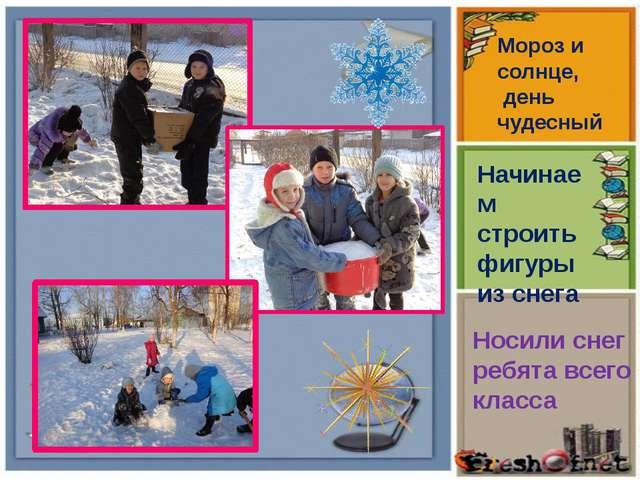 Носили снег ребята всего класса Мороз и солнце, день чудесный Начинаем строит...