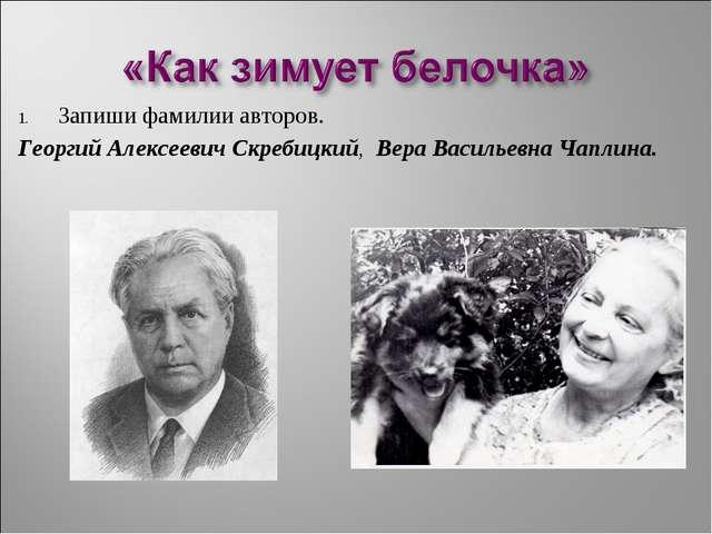 Запиши фамилии авторов. Георгий АлексеевичСкребицкий, Вера Васильевна Чаплина.