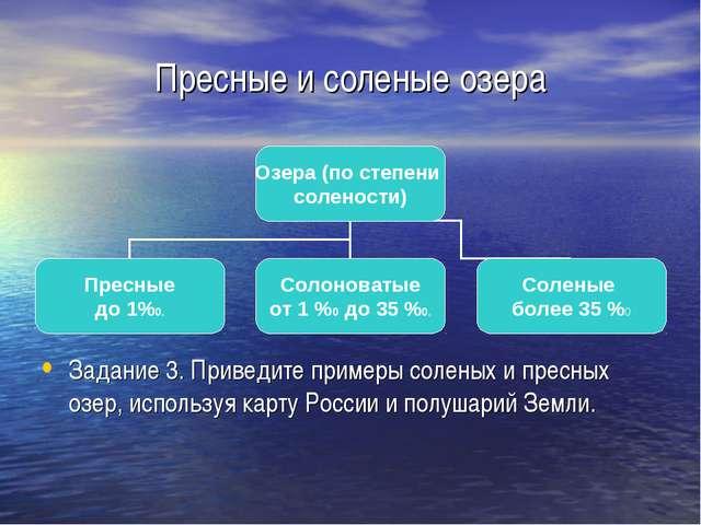 Пресные и соленые озера Задание 3. Приведите примеры соленых и пресных озер,...