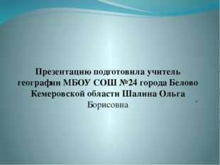 Презентацию подготовила учитель географии МБОУ СОШ №24 города Белово Кемеровс