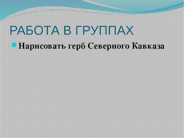 РАБОТА В ГРУППАХ Нарисовать герб Северного Кавказа