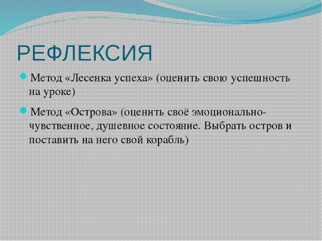 РЕФЛЕКСИЯ Метод «Лесенка успеха» (оценить свою успешность на уроке) Метод «Ос...