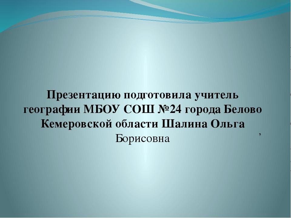 Презентацию подготовила учитель географии МБОУ СОШ №24 города Белово Кемеровс...
