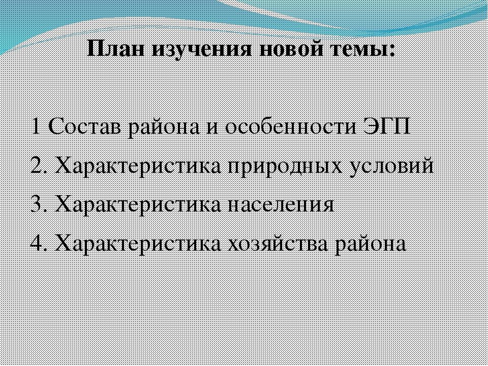 План изучения новой темы: 1 Состав района и особенности ЭГП 2. Характеристика...