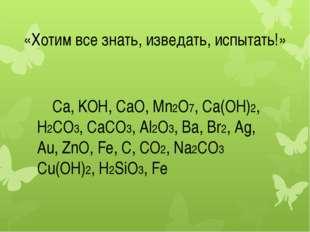 «Хотим все знать, изведать, испытать!» Ca, KOH, CaO, Mn2O7, Ca(OH)2, H2CO3,