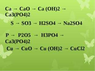 Са → СаО → Са (ОН)2 → Са3(РО4)2 S → SO3 → H2SO4 → Na2SO4 Р → Р2О5 → Н3РО4 →