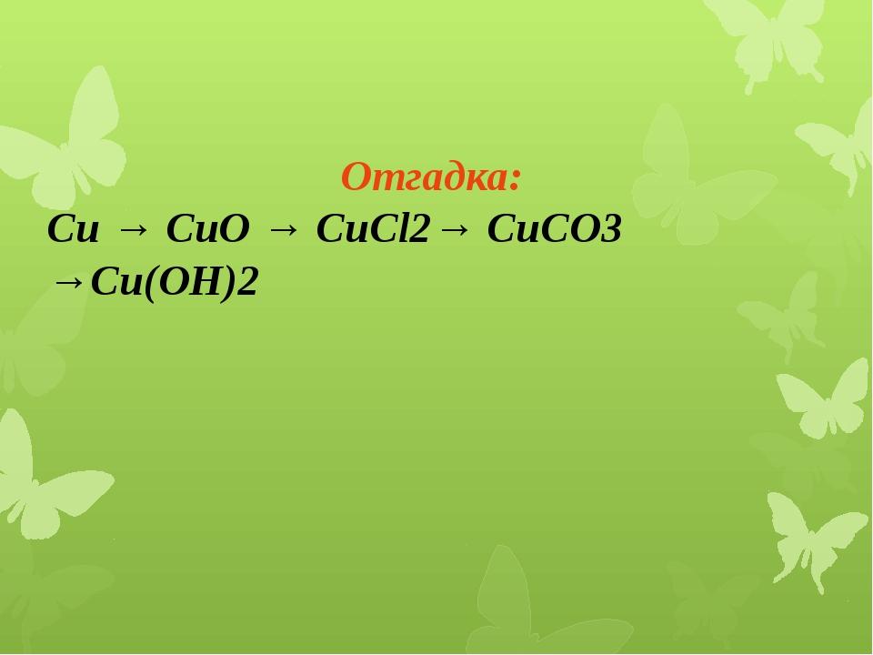 Отгадка: Сu → СuО → СuCl2→ СuСО3 →Сu(OH)2