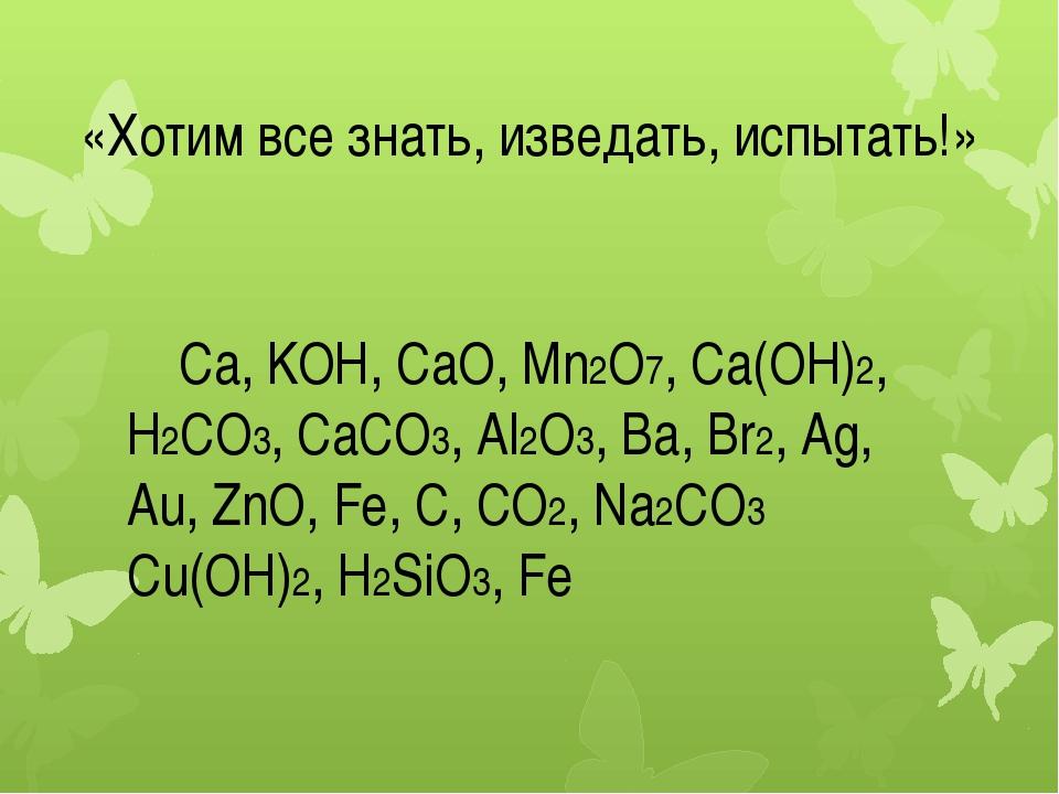 «Хотим все знать, изведать, испытать!» Ca, KOH, CaO, Mn2O7, Ca(OH)2, H2CO3,...