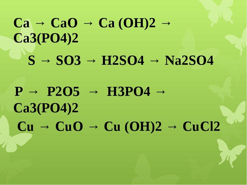 Са → СаО → Са (ОН)2 → Са3(РО4)2 S → SO3 → H2SO4 → Na2SO4 Р → Р2О5 → Н3РО4 →...