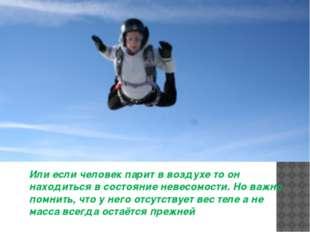 Или если человек парит в воздухе то он находиться в состояние невесомости. Но