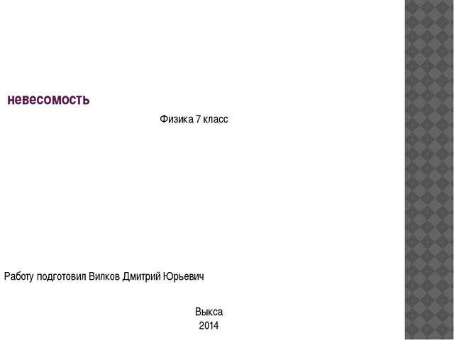 невесомость Работу подготовил Вилков Дмитрий Юрьевич Физика 7 класс Выкса 2014