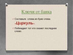 Ключи от банка Составьте слова из букв слова «Циркуль». Побеждает тот кто ска