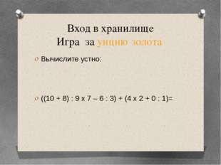 Вход в хранилище Игра за унцию золота Вычислите устно: ((10 + 8) : 9 х 7 – 6