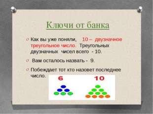 Ключи от банка Как вы уже поняли, 10 – двузначное треугольное число. Треуголь