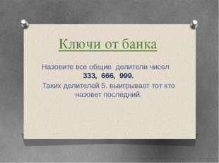 Ключи от банка Назовите все общие делители чисел 333, 666, 999. Таких делител