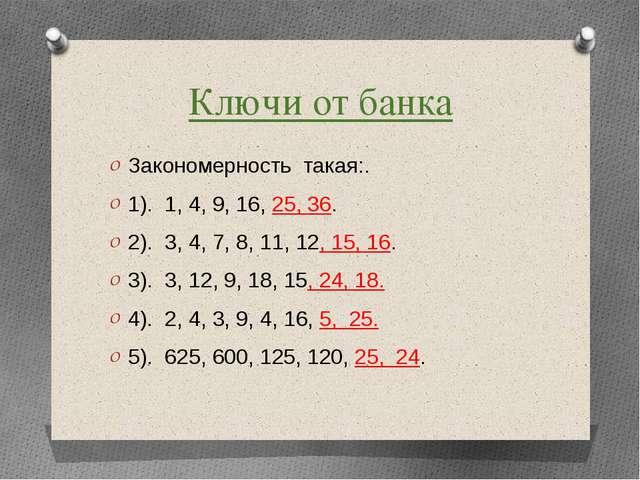 Ключи от банка Закономерность такая:. 1). 1, 4, 9, 16, 25, 36. 2). 3, 4, 7, 8...
