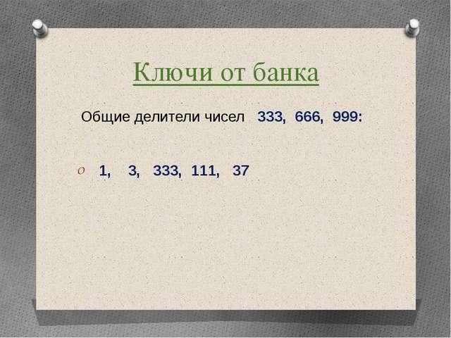 Ключи от банка Общие делители чисел 333, 666, 999: 1, 3, 333, 111, 37