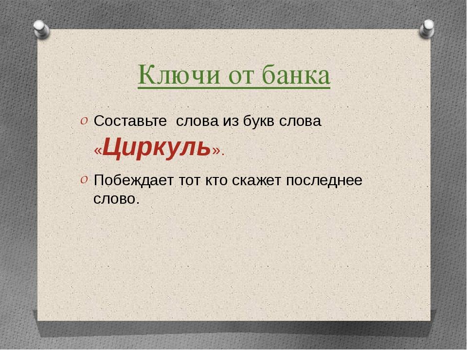 Ключи от банка Составьте слова из букв слова «Циркуль». Побеждает тот кто ска...