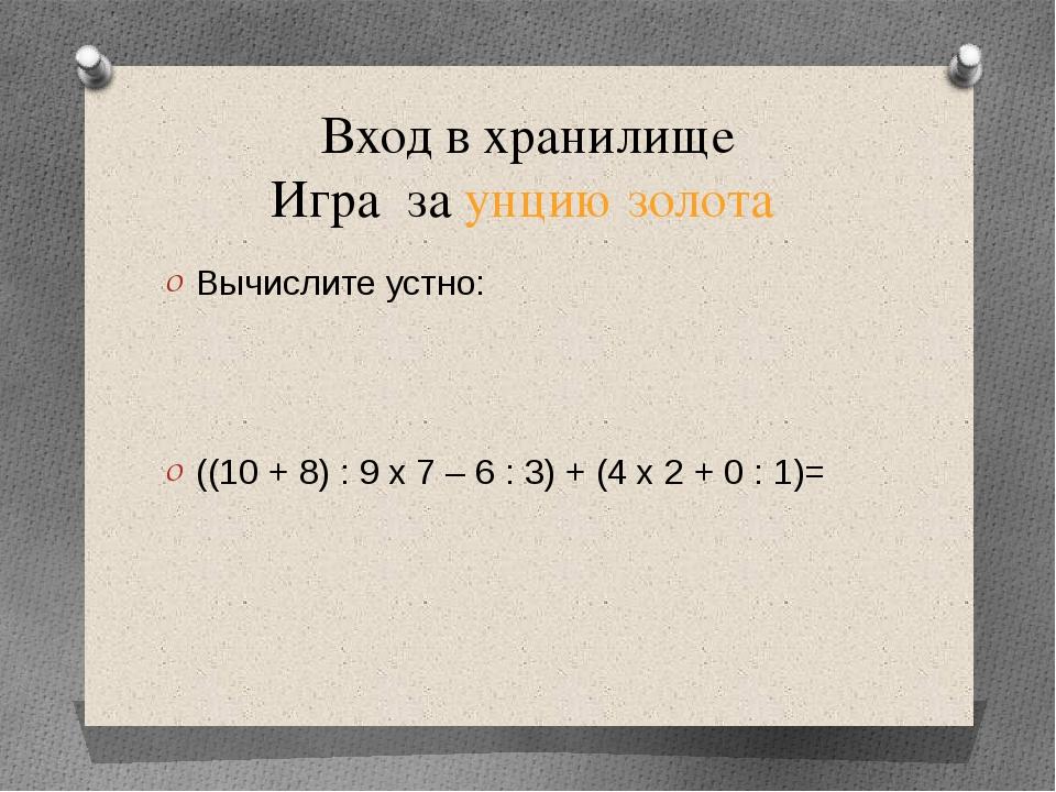 Вход в хранилище Игра за унцию золота Вычислите устно: ((10 + 8) : 9 х 7 – 6...