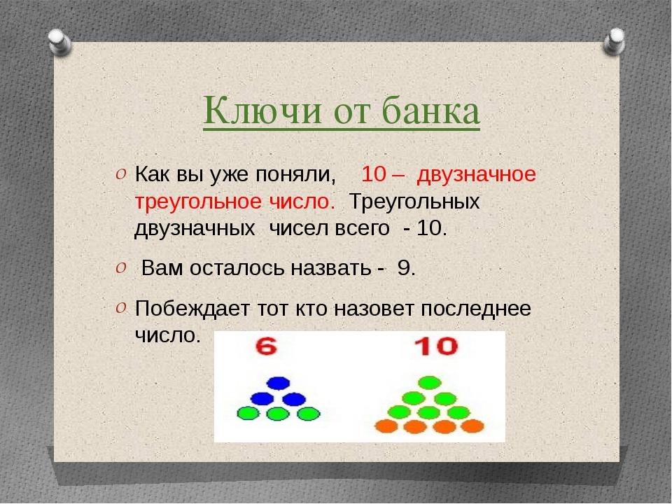 Ключи от банка Как вы уже поняли, 10 – двузначное треугольное число. Треуголь...