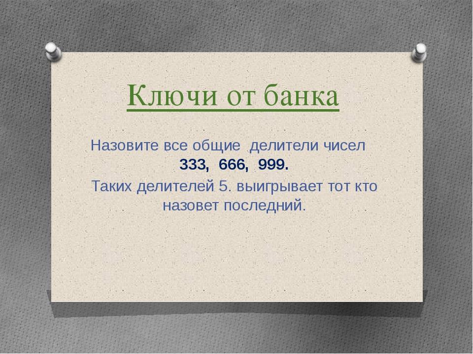 Ключи от банка Назовите все общие делители чисел 333, 666, 999. Таких делител...