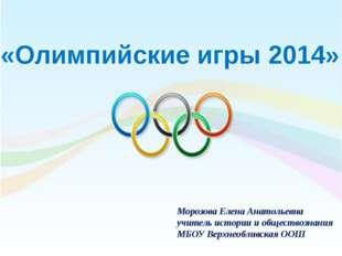 «Олимпийские игры 2014» Морозова Елена Анатольевна учитель истории и общество