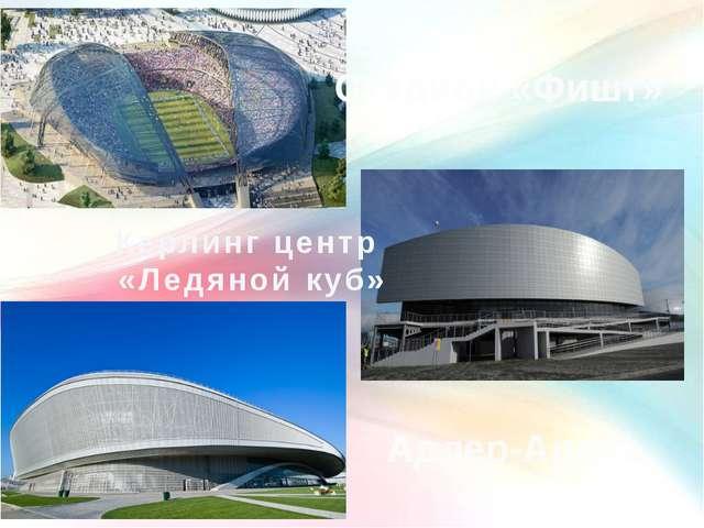 Стадион «Фишт» Керлинг центр «Ледяной куб» Адлер-Арена
