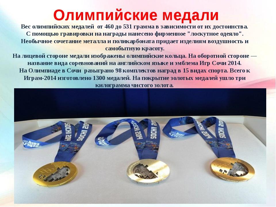 Вес олимпийских медалей от 460 до 531 грамма в зависимости от их достоинства....