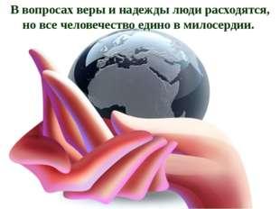 В вопросах веры и надежды люди расходятся, но все человечество едино в милосе