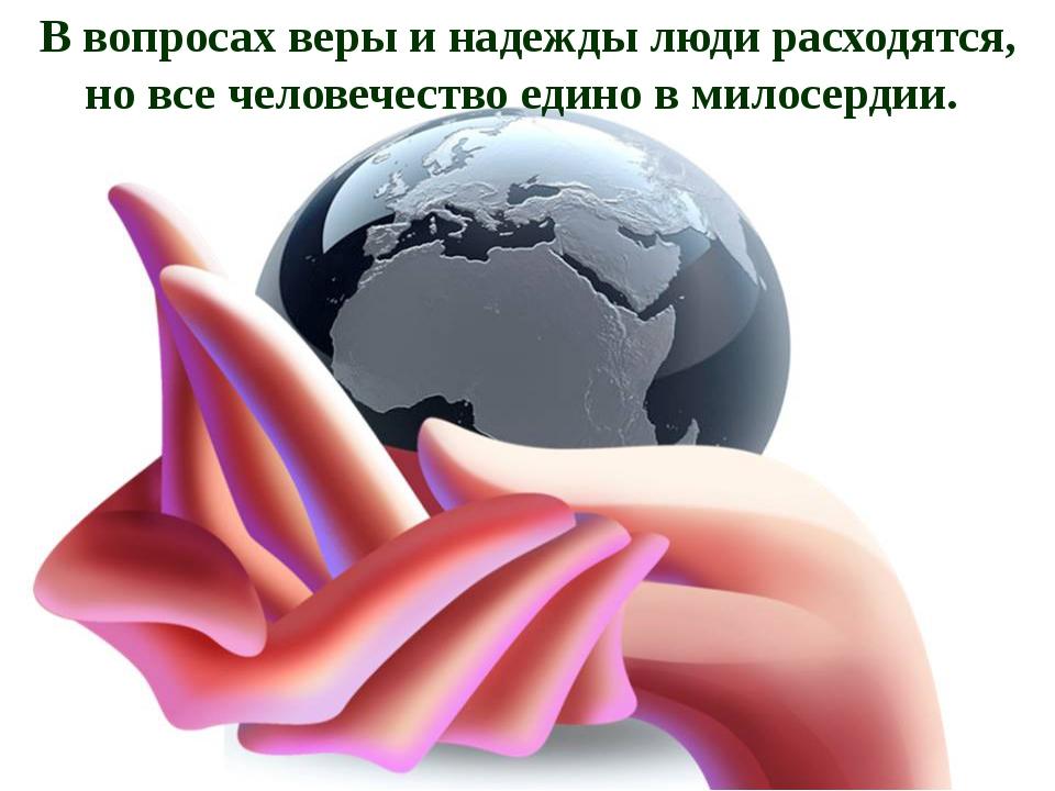 В вопросах веры и надежды люди расходятся, но все человечество едино в милосе...