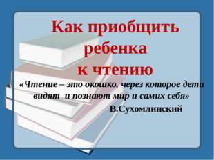«Чтение – это окошко, через которое дети видят и познают мир и самих себя» В