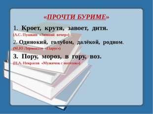 «ПРОЧТИ БУРИМЕ» 1. Кроет, крутя, завоет, дитя. (А.С. Пушкин «Зимний вечер») 2