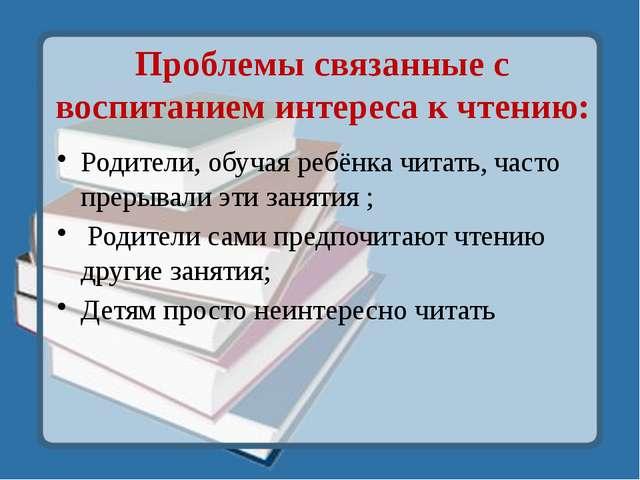 Проблемы связанные с воспитанием интереса к чтению: Родители, обучая ребёнка...