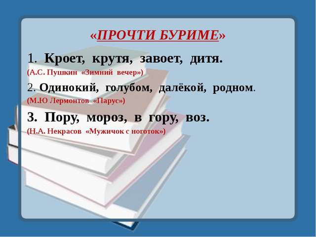 «ПРОЧТИ БУРИМЕ» 1. Кроет, крутя, завоет, дитя. (А.С. Пушкин «Зимний вечер») 2...