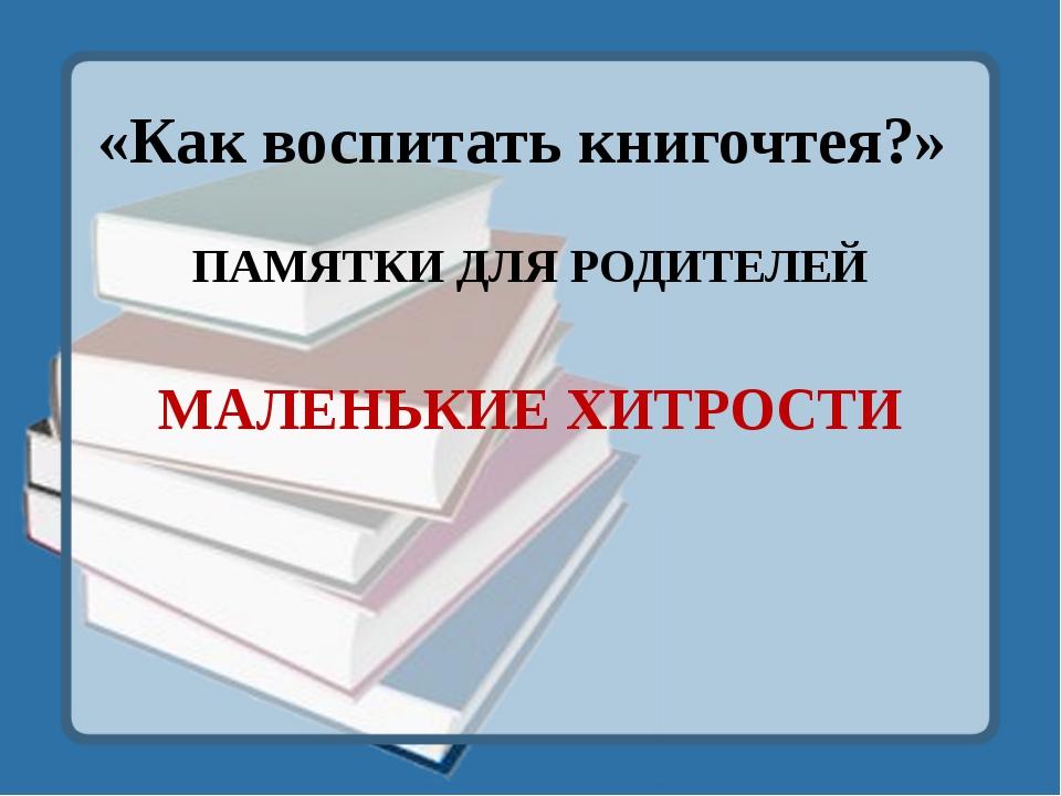 «Как воспитать книгочтея?» ПАМЯТКИ ДЛЯ РОДИТЕЛЕЙ МАЛЕНЬКИЕ ХИТРОСТИ