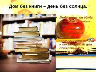 Дом без книги – день без солнца. Библиоте́ка(библио – «книга», тека – «храни
