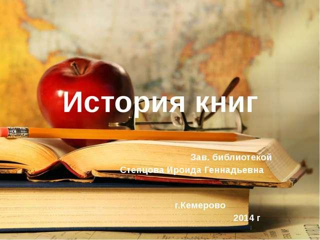 История книг Зав. библиотекой Степцова Ироида Геннадьевна г.Кемерово 2014 г