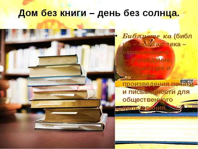 Дом без книги – день без солнца. Библиоте́ка(библио – «книга», тека – «храни...