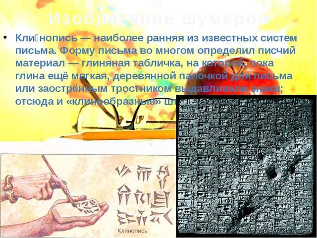 Изобретение шумеров Кли́нопись— наиболее ранняя из известных систем письма....