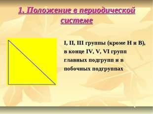 1. Положение в периодической системе I, II, III группы (кроме H и В), в конце