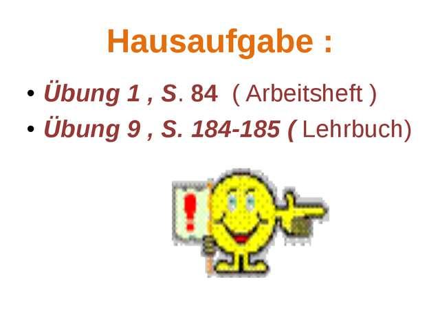 Hausaufgabe : Übung 1 , S. 84 ( Arbeitsheft ) Übung 9 , S. 184-185 ( Lehrbuch)