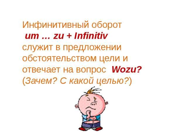 Инфинитивный оборот um … zu + Infinitiv служит в предложении обстоятельством...