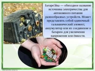 Батаре́йка — обиходное название источника электричества для автономного питан